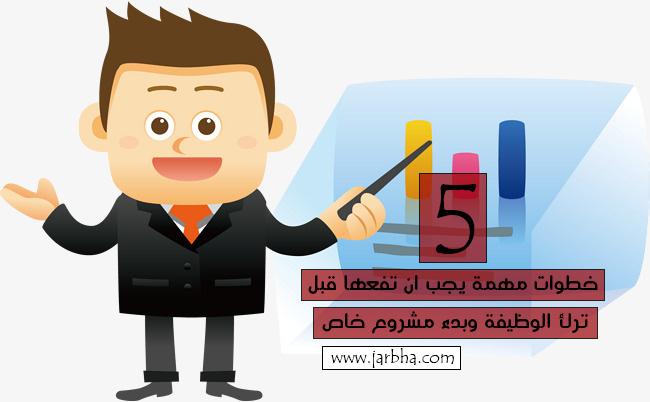 5 خطوات مهمة يجب ان تفعلها قبل ترك الوظيفة وبدء مشروع خاص